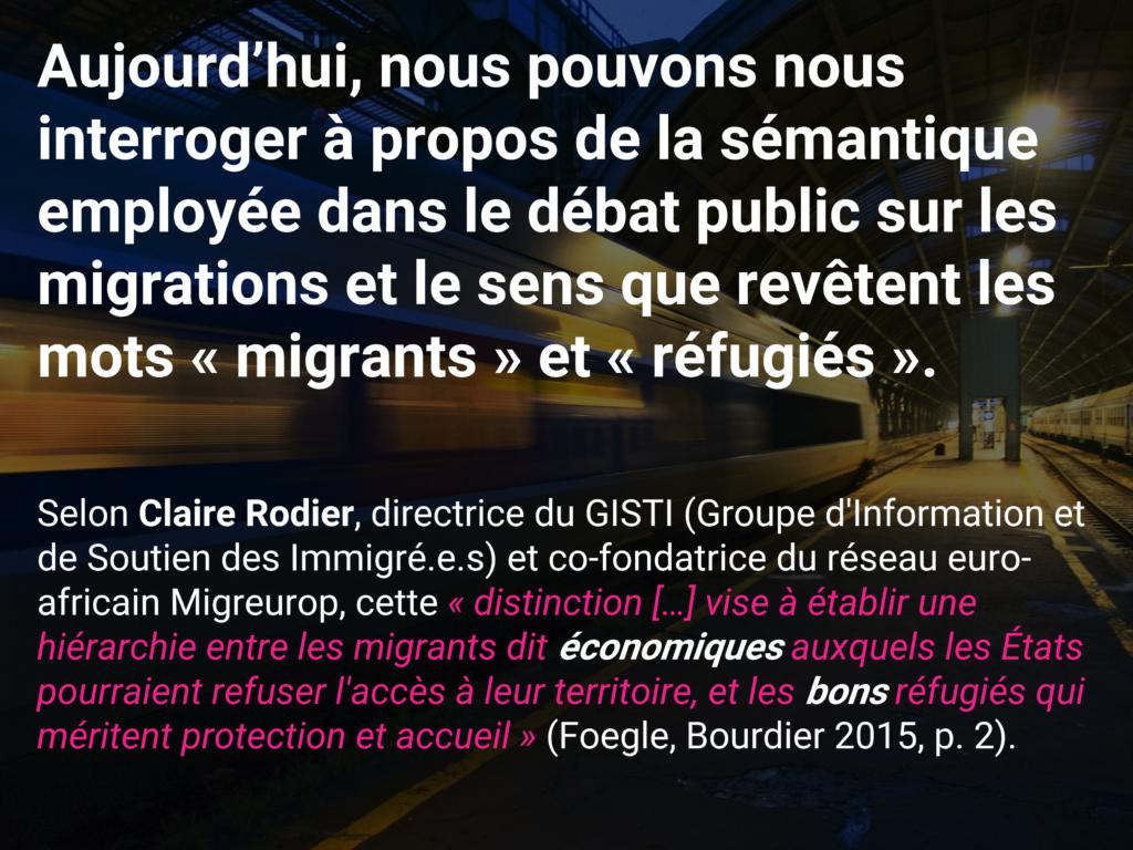 Aujourd'hui, nous pouvons nous interroger à propos de la sémantique employée dans le débat public sur les migrations et le sens que revêtent les mots « migrants » et « réfugiés ». Selon Claire Rodier, directrice du GISTI (Groupe d'Information et de Soutien des Immigré.e.s) et co-fondatrice du réseau euro-africain Migreurop, cette « distinction […] vise à établir une hiérarchie entre les migrants dit économiques auxquels les États pourraient refuser l'accès à leur territoire, et les bons réfugiés qui méritent protection et accueil » (Foegle, Bourdier 2015, p. 2).