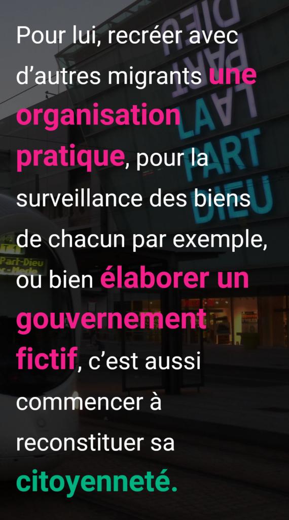 Lyon_Gare_Part-Dieu_migration_Pour lui, recréer avec d'autres migrants une organisation pratique, pour la surveillance des biens de chacun par exemple, ou bien élaborer un gouvernement fictif, c'est aussi commencer à reconstituer sa citoyenneté.