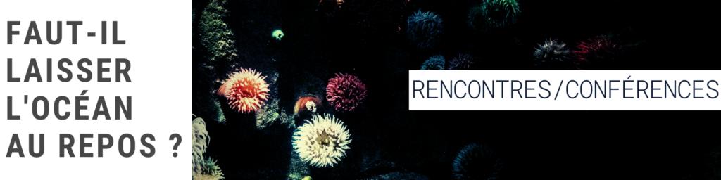 Rencontres/conférences: Faut-il laisser l'Océan au repos?